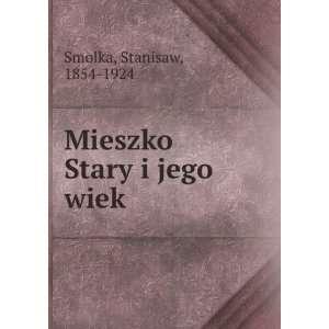 Mieszko Stary i jego wiek: Stanisaw, 1854 1924 Smolka