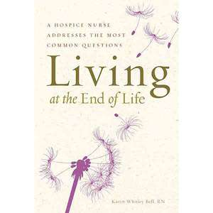 Living at the End of Life A Hospice Nurse Addresses the