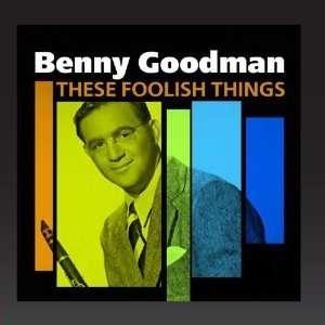 These Foolish Things (The Best Of Benny Goodman) Benny Goodman Music