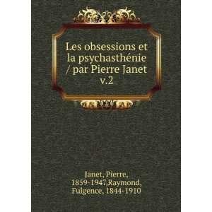 Pierre Janet. v.2: Pierre, 1859 1947,Raymond, Fulgence, 1844 1910